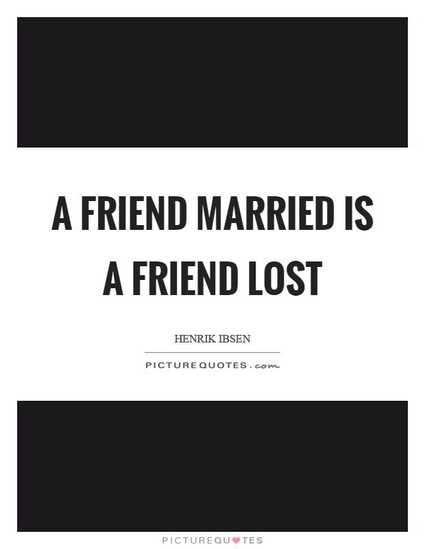 A friend married is a friend lost Picture Quote #1