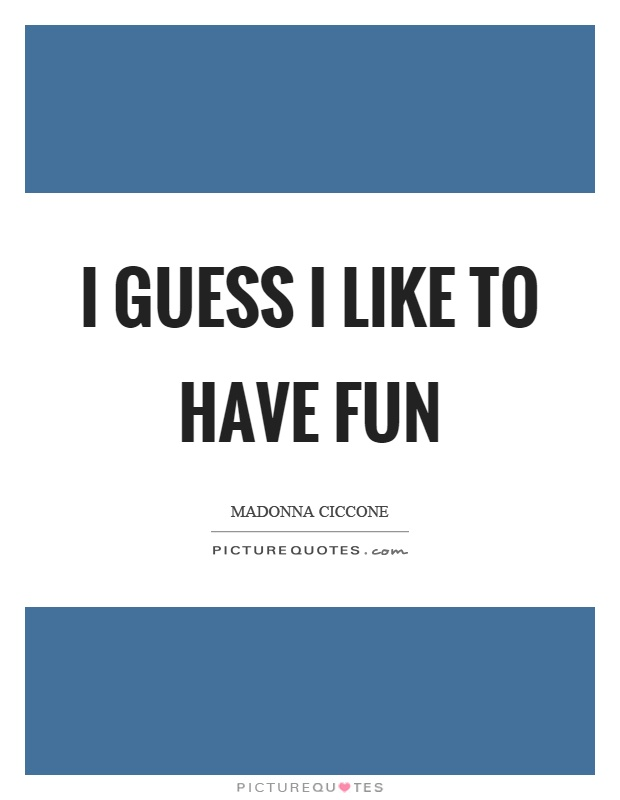 I guess I like to have fun Picture Quote #1