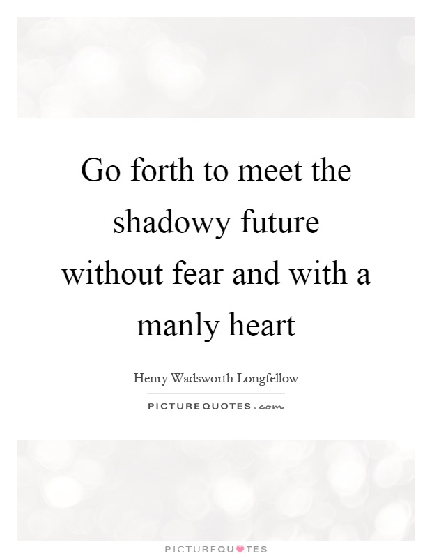 Go forth to meet the shadowy future without fear and with a manly heart Picture Quote #1