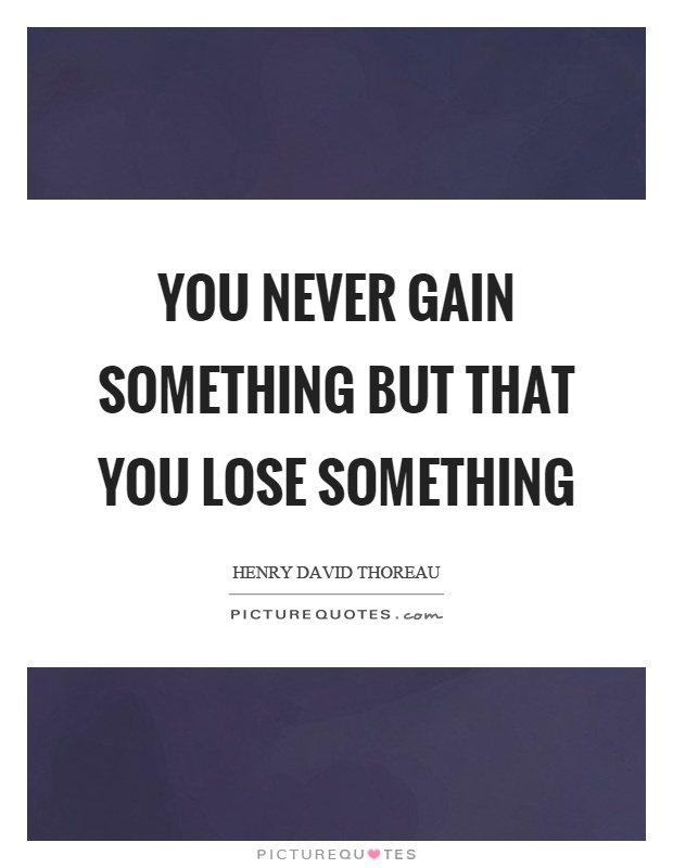 You never gain something but that you lose something Picture Quote #1