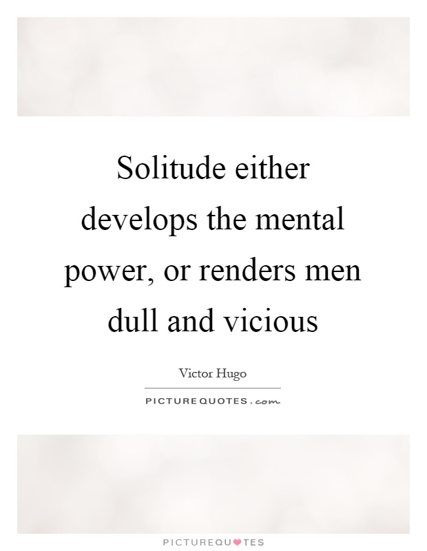 Solitude either develops the mental power, or renders men dull and vicious Picture Quote #1