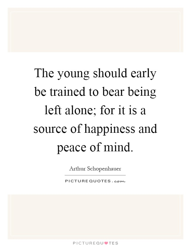 The young should early be trained to bear being left alone; for it is a source of happiness and peace of mind Picture Quote #1
