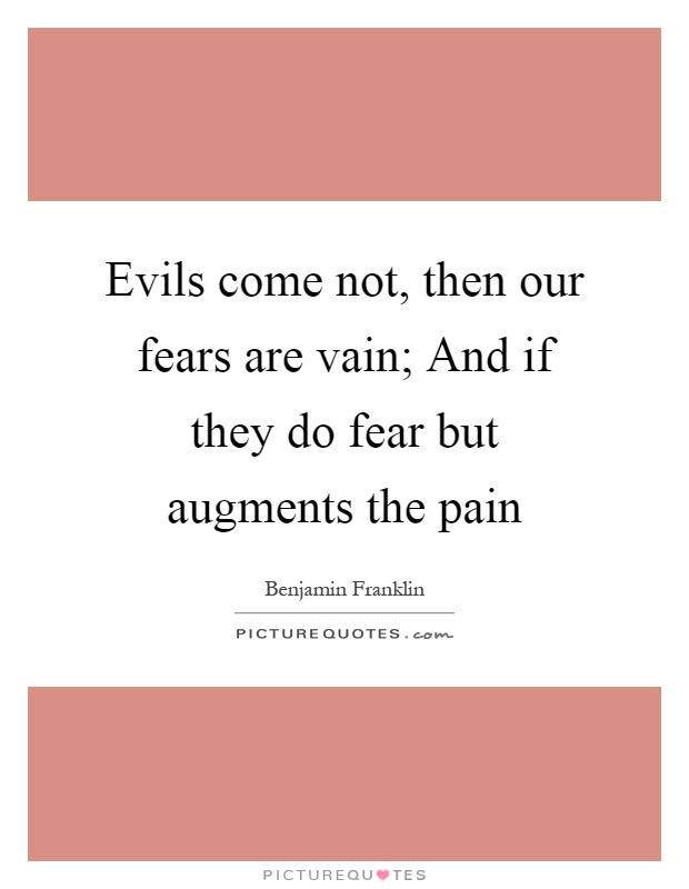 Evils come not, then our fears are vain; And if they do fear but augments the pain Picture Quote #1
