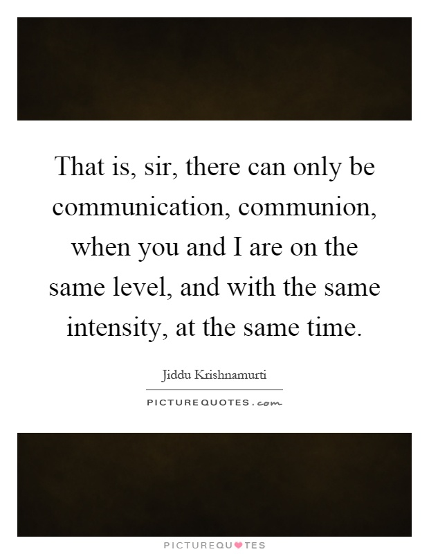 That is, sir, there can only be communication, communion, when you and I are on the same level, and with the same intensity, at the same time Picture Quote #1