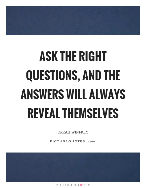 Ask the right questions, and the answers will always reveal themselves Picture Quote #1