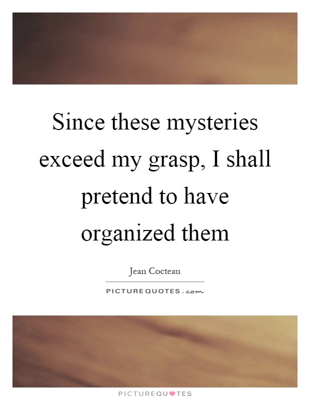 Since these mysteries exceed my grasp, I shall pretend to have organized them Picture Quote #1