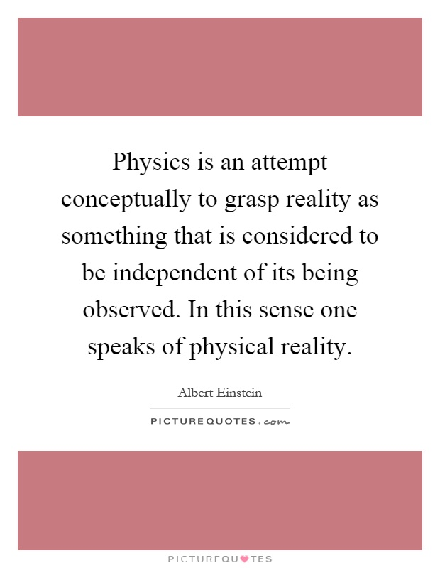 Physics is an attempt conceptually to grasp reality as something that is considered to be independent of its being observed. In this sense one speaks of physical reality Picture Quote #1