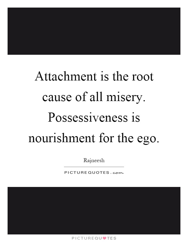 Attachment is the root cause of all misery. Possessiveness is nourishment for the ego Picture Quote #1