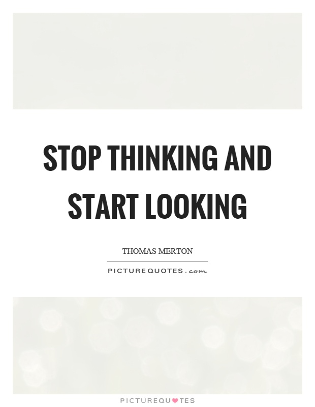Stop thinking and start looking Picture Quote #1