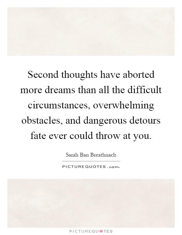Second thoughts have aborted more dreams than all the difficult circumstances, overwhelming obstacles, and dangerous detours fate ever could throw at you Picture Quote #1