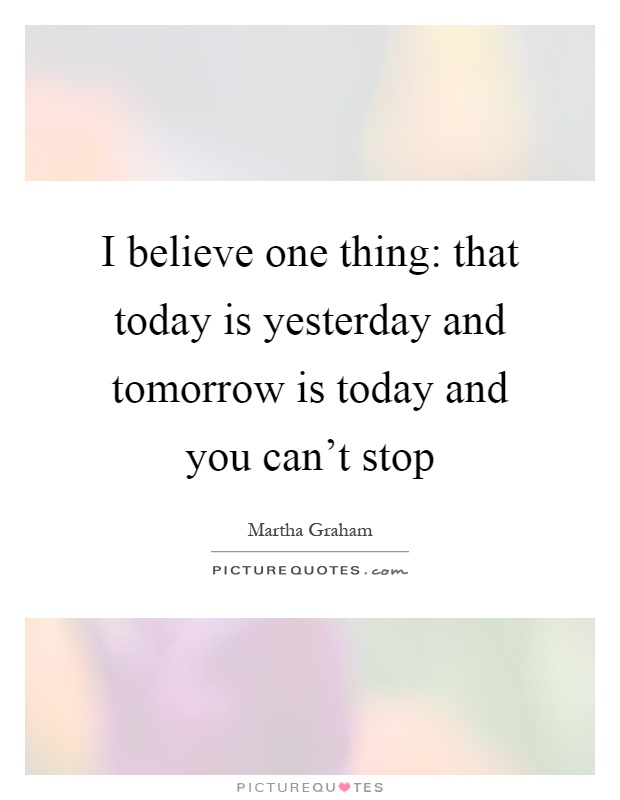 I believe one thing: that today is yesterday and tomorrow is today and you can't stop Picture Quote #1