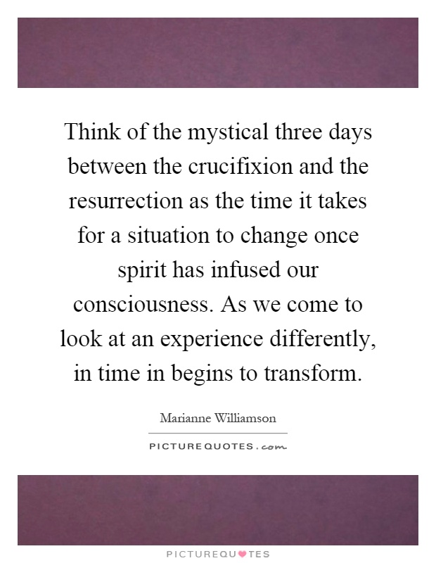 Think of the mystical three days between the crucifixion and the resurrection as the time it takes for a situation to change once spirit has infused our consciousness. As we come to look at an experience differently, in time in begins to transform Picture Quote #1