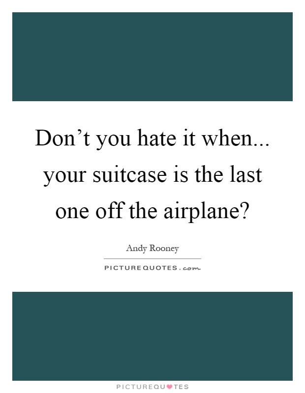 Don't you hate it when... your suitcase is the last one off the airplane? Picture Quote #1