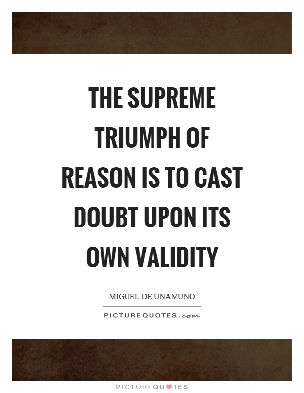 The supreme triumph of reason is to cast doubt upon its own validity Picture Quote #1