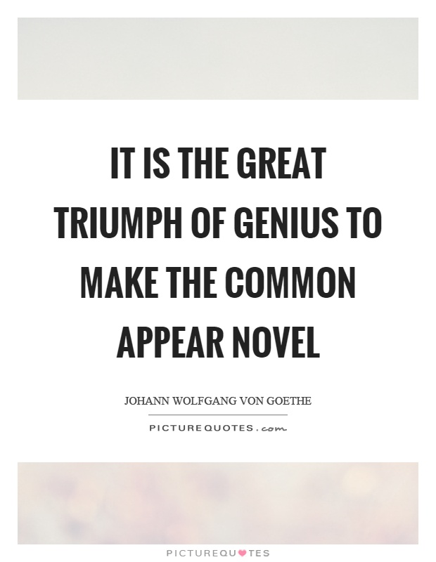It is the great triumph of genius to make the common appear novel Picture Quote #1
