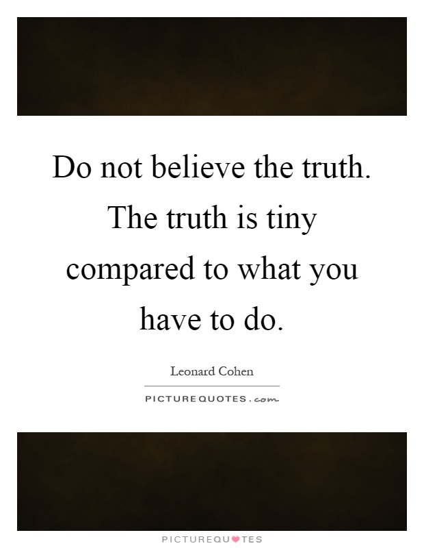 Do not believe the truth. The truth is tiny compared to what you have to do Picture Quote #1