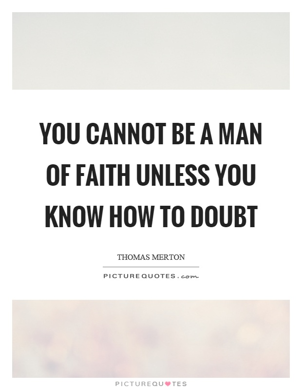 You cannot be a man of faith unless you know how to doubt Picture Quote #1