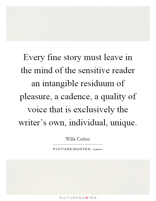 Every fine story must leave in the mind of the sensitive reader an intangible residuum of pleasure, a cadence, a quality of voice that is exclusively the writer's own, individual, unique Picture Quote #1