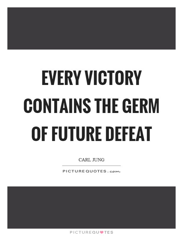 Every victory contains the germ of future defeat Picture Quote #1