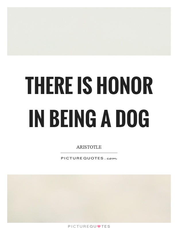 There is honor in being a dog Picture Quote #1