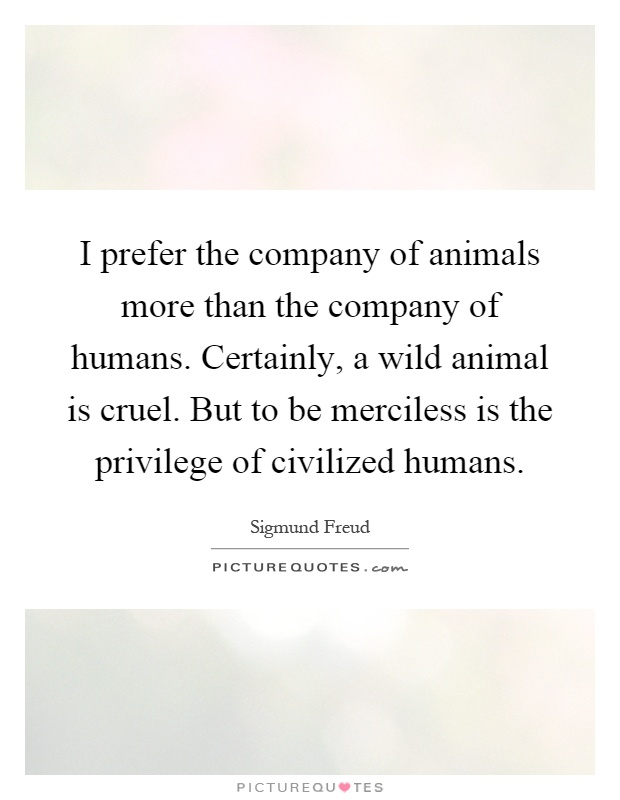 I prefer the company of animals more than the company of humans. Certainly, a wild animal is cruel. But to be merciless is the privilege of civilized humans Picture Quote #1