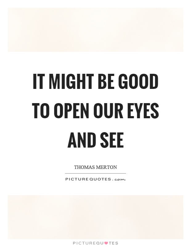 It might be good to open our eyes and see Picture Quote #1