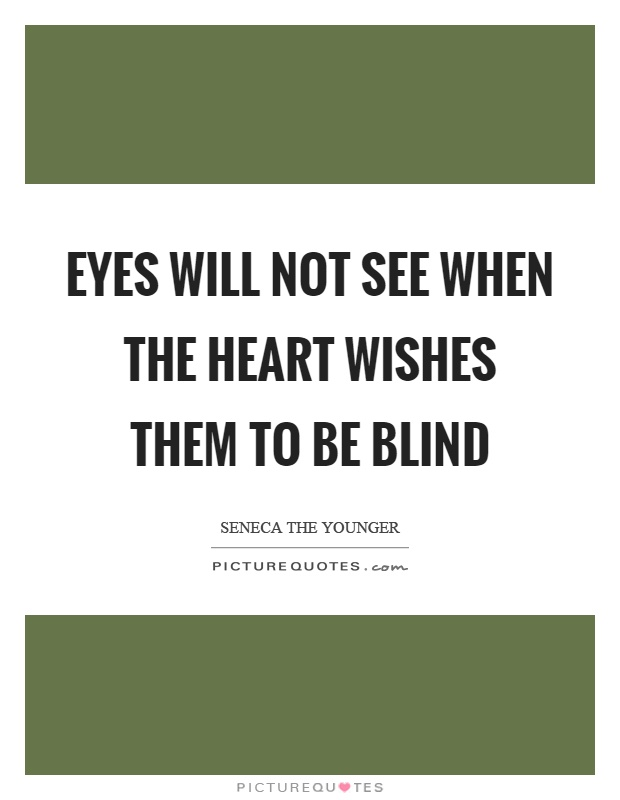 Eyes will not see when the heart wishes them to be blind Picture Quote #1