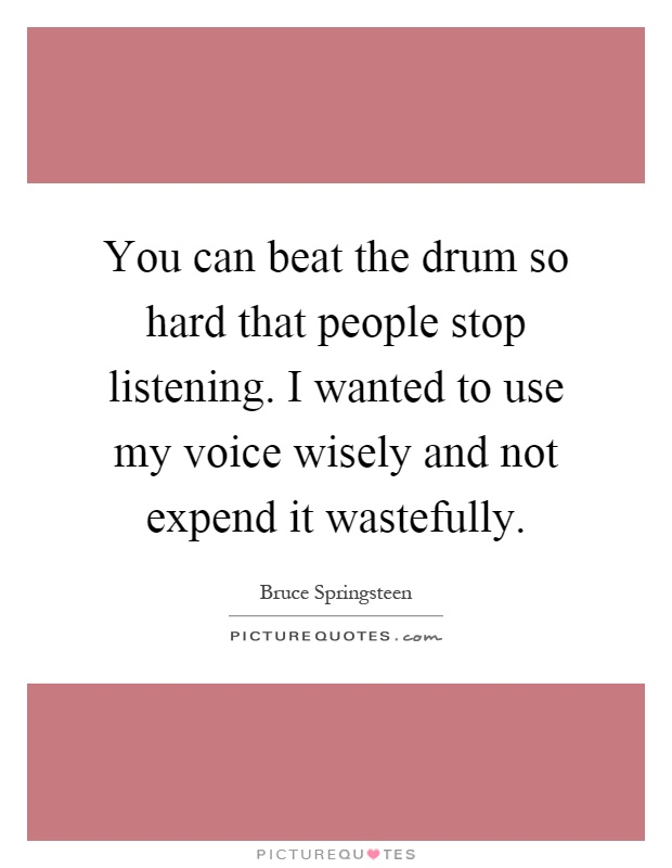 You can beat the drum so hard that people stop listening. I wanted to use my voice wisely and not expend it wastefully Picture Quote #1