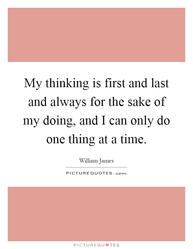 My thinking is first and last and always for the sake of my doing, and I can only do one thing at a time Picture Quote #1