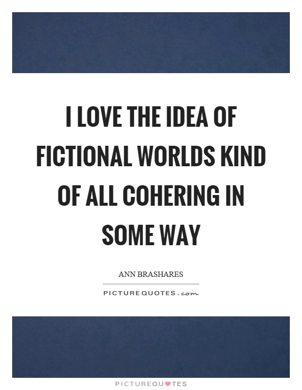 I love the idea of fictional worlds kind of all cohering in some way Picture Quote #1