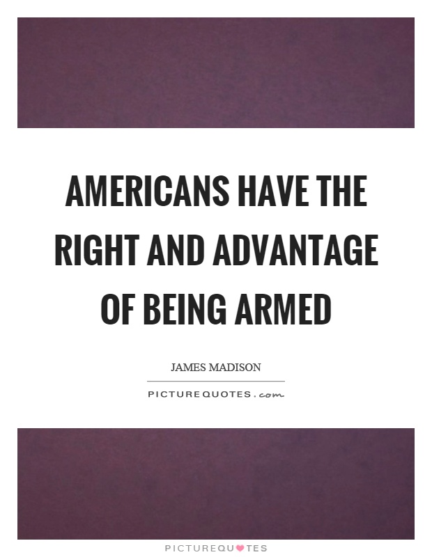 Americans have the right and advantage of being armed Picture Quote #1