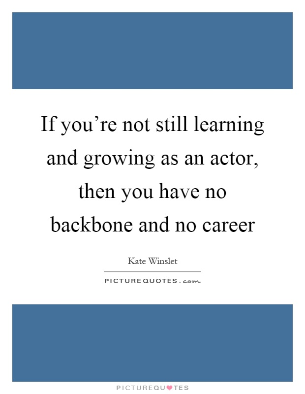 If you're not still learning and growing as an actor, then you have no backbone and no career Picture Quote #1