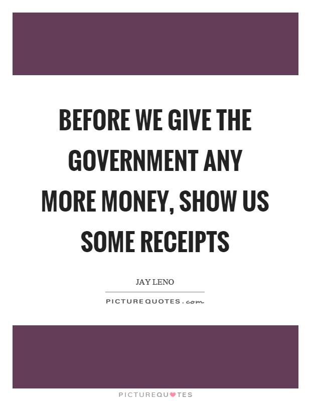 Before we give the government any more money, show us some receipts Picture Quote #1