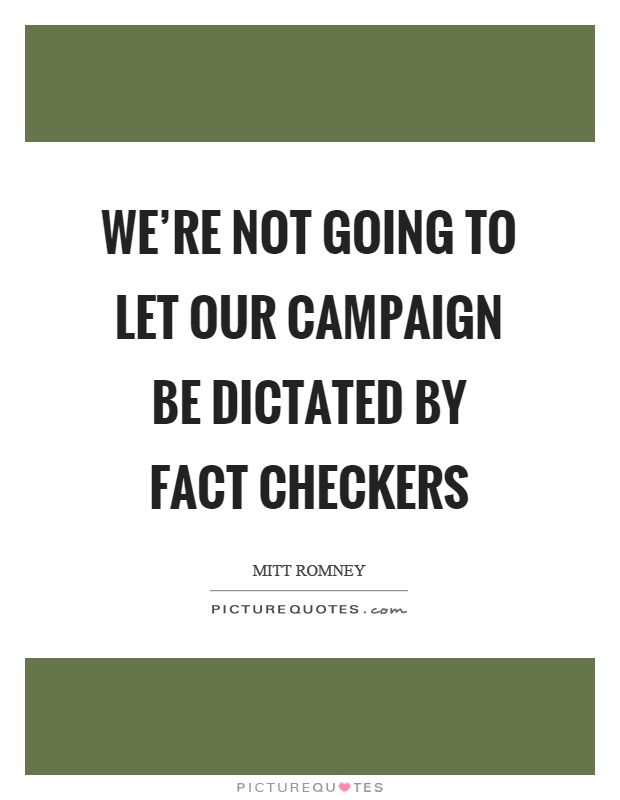 We're not going to let our campaign be dictated by fact checkers Picture Quote #1