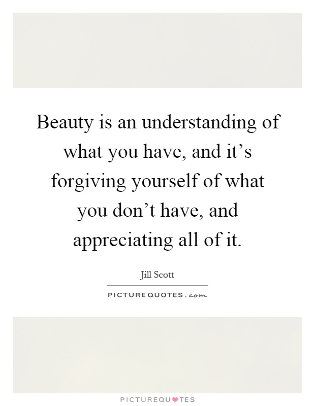 Beauty is an understanding of what you have, and it's forgiving yourself of what you don't have, and appreciating all of it Picture Quote #1