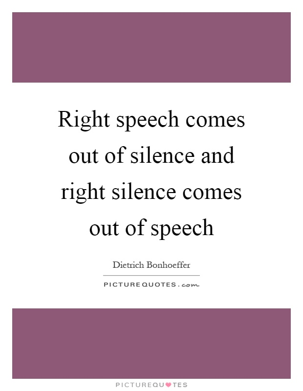 Right speech comes out of silence and right silence comes out of speech Picture Quote #1