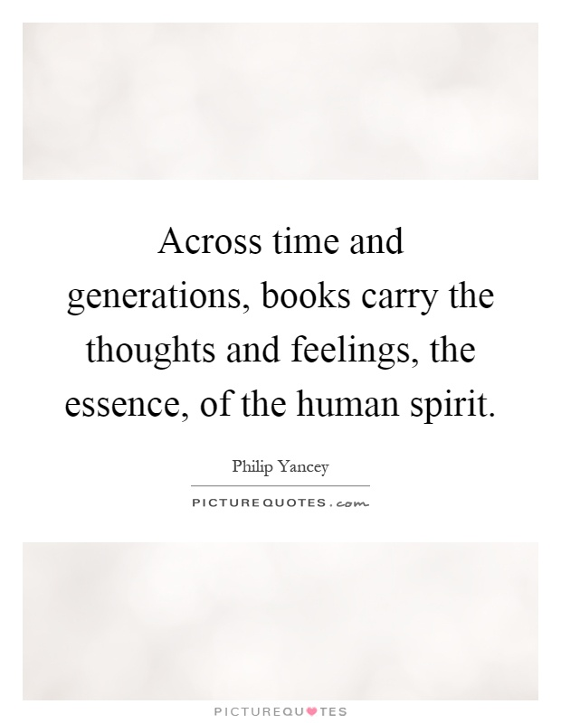 Across time and generations, books carry the thoughts and feelings, the essence, of the human spirit Picture Quote #1