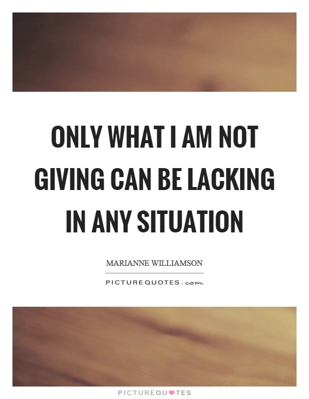 Only what I am not giving can be lacking in any situation Picture Quote #1