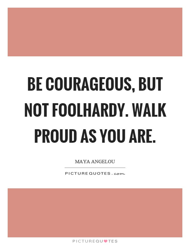 Be courageous, but not foolhardy. Walk proud as you are Picture Quote #1