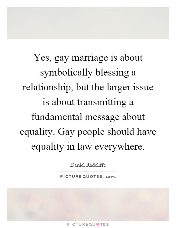 Yes, gay marriage is about symbolically blessing a relationship, but the larger issue is about transmitting a fundamental message about equality. Gay people should have equality in law everywhere Picture Quote #1
