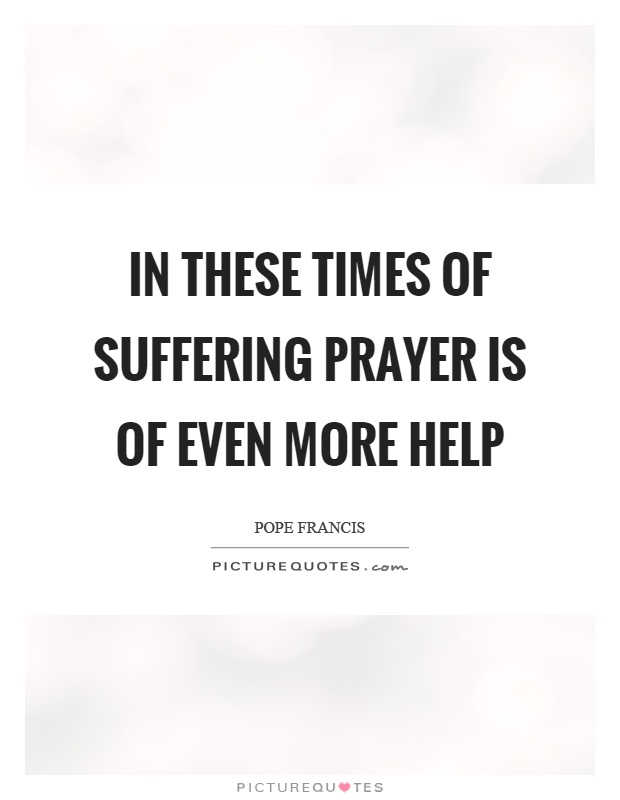 In these times of suffering prayer is of even more help Picture Quote #1
