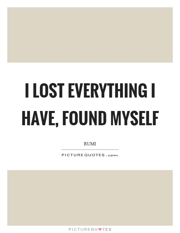 I lost everything I have, found myself Picture Quote #1