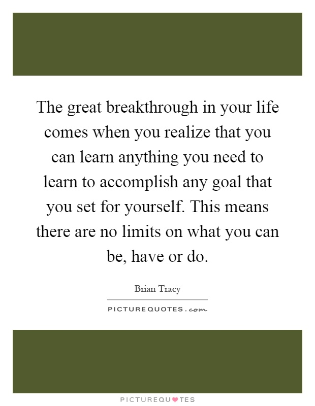 The great breakthrough in your life comes when you realize that you can learn anything you need to learn to accomplish any goal that you set for yourself. This means there are no limits on what you can be, have or do Picture Quote #1