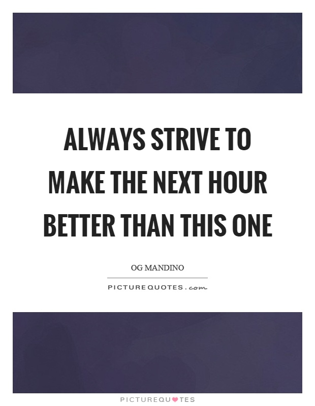 Always strive to make the next hour better than this one Picture Quote #1