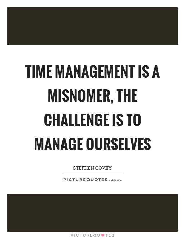 Time management is a misnomer, the challenge is to manage ourselves Picture Quote #1