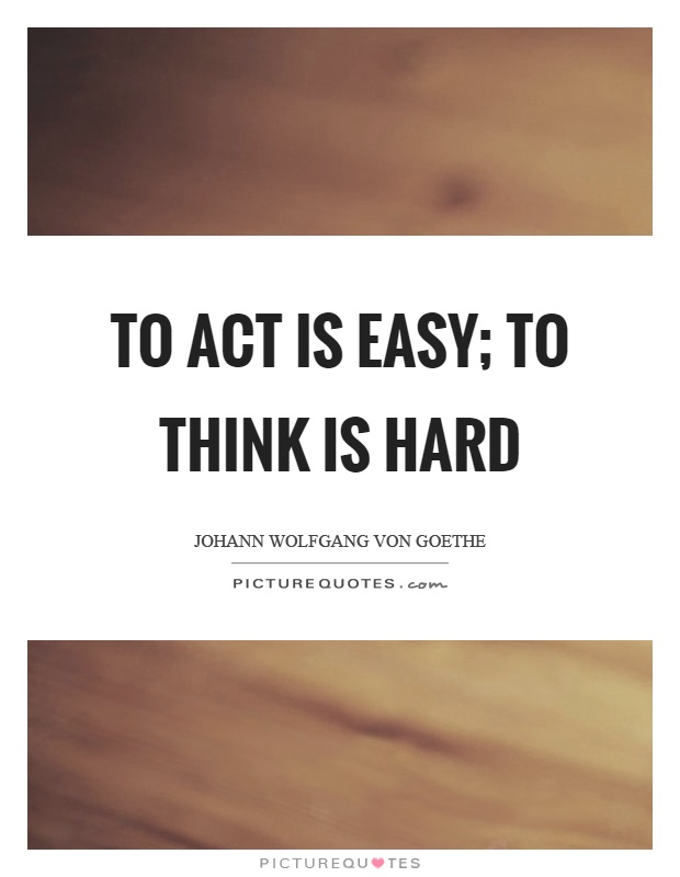 To act is easy; to think is hard Picture Quote #1
