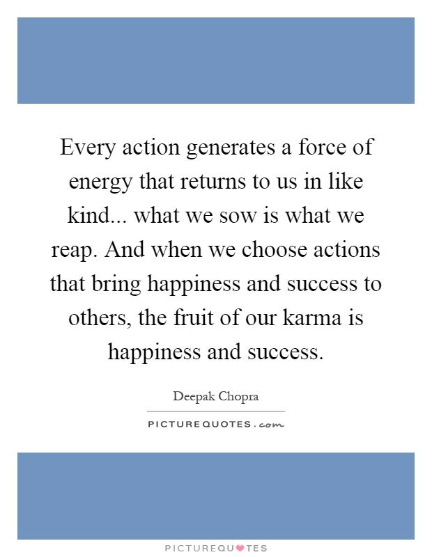 Every action generates a force of energy that returns to us in like kind... what we sow is what we reap. And when we choose actions that bring happiness and success to others, the fruit of our karma is happiness and success Picture Quote #1