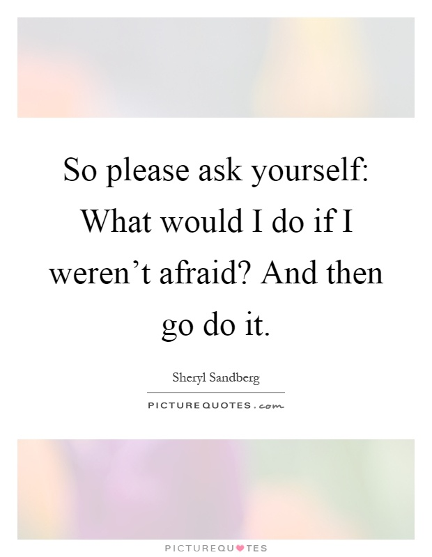 So please ask yourself: What would I do if I weren't afraid? And then go do it Picture Quote #1