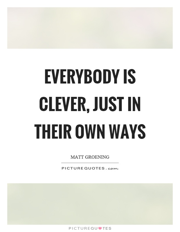 Everybody is clever, just in their own ways Picture Quote #1