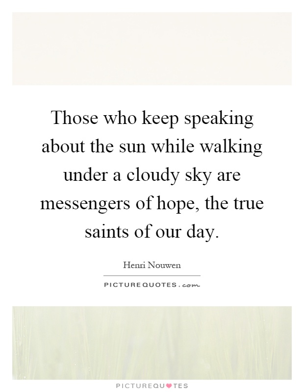 Those who keep speaking about the sun while walking under a cloudy sky are messengers of hope, the true saints of our day Picture Quote #1
